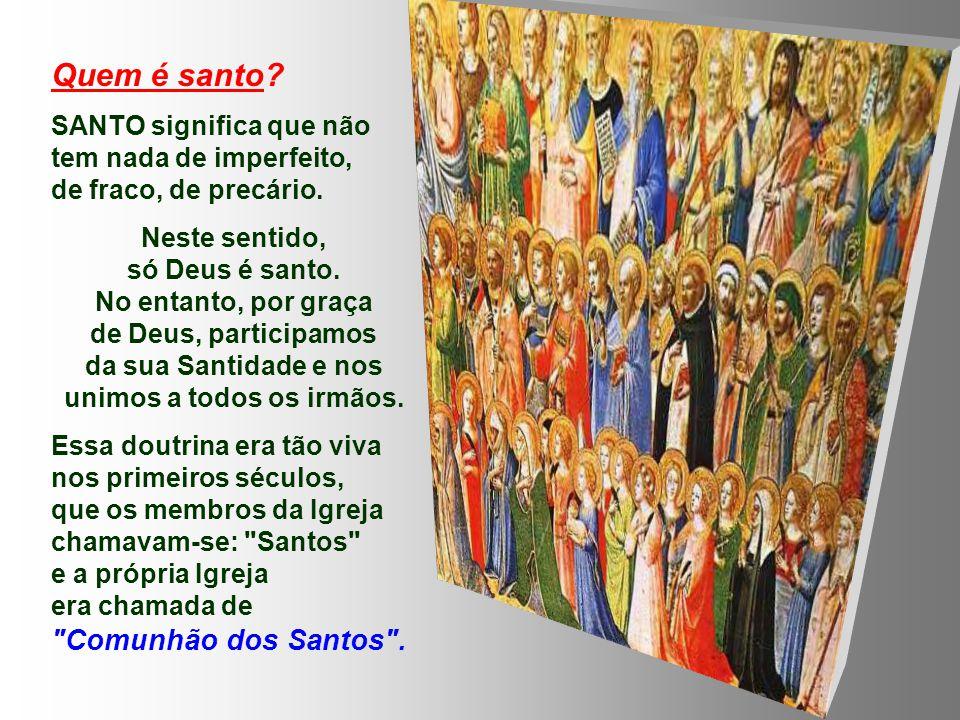 Quem é santo SANTO significa que não tem nada de imperfeito, de fraco, de precário.