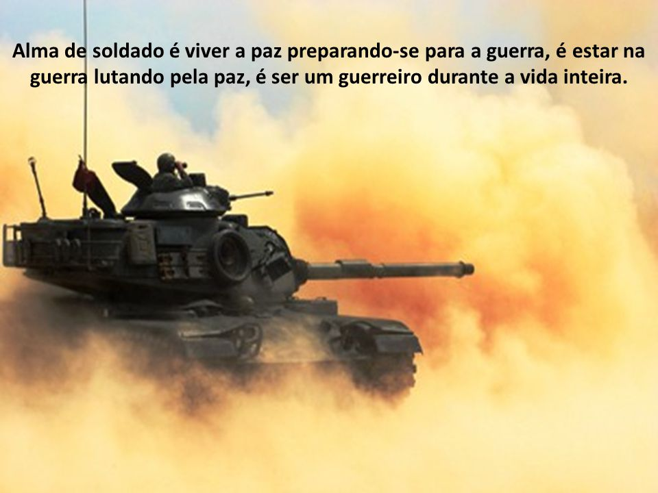 Alma de soldado é viver a paz preparando-se para a guerra, é estar na guerra lutando pela paz, é ser um guerreiro durante a vida inteira.