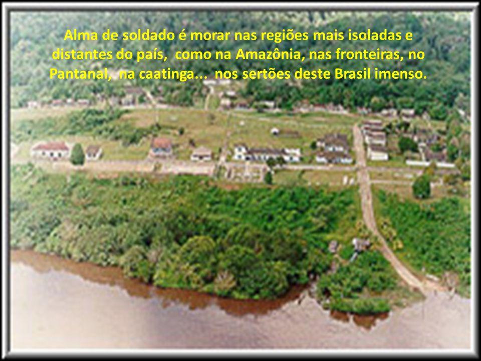 Alma de soldado é morar nas regiões mais isoladas e distantes do país, como na Amazônia, nas fronteiras, no Pantanal, na caatinga...