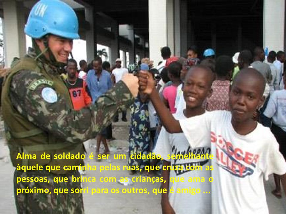 Alma de soldado é ser um cidadão, semelhante àquele que caminha pelas ruas, que cruza com as pessoas, que brinca com as crianças, que ama o próximo, que sorri para os outros, que é amigo ...