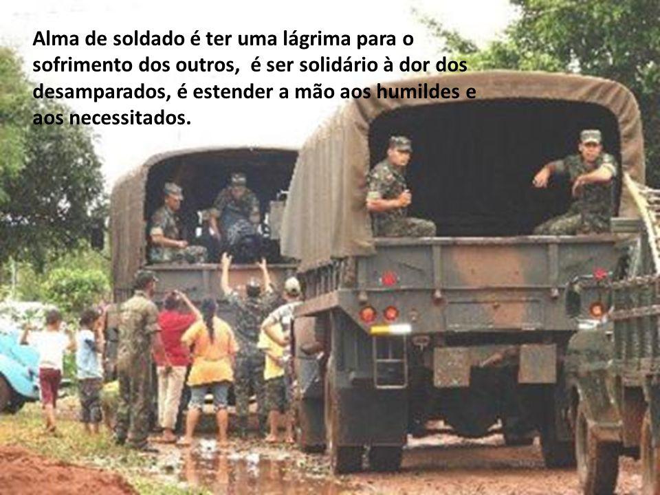 Alma de soldado é ter uma lágrima para o sofrimento dos outros, é ser solidário à dor dos desamparados, é estender a mão aos humildes e aos necessitados.