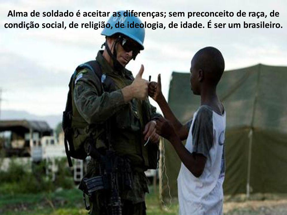 Alma de soldado é aceitar as diferenças; sem preconceito de raça, de condição social, de religião, de ideologia, de idade.