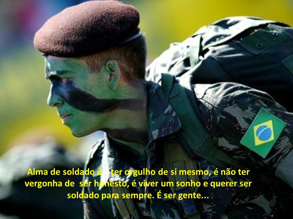 Alma de soldado é ter orgulho de si mesmo, é não ter vergonha de ser honesto, é viver um sonho e querer ser soldado para sempre.