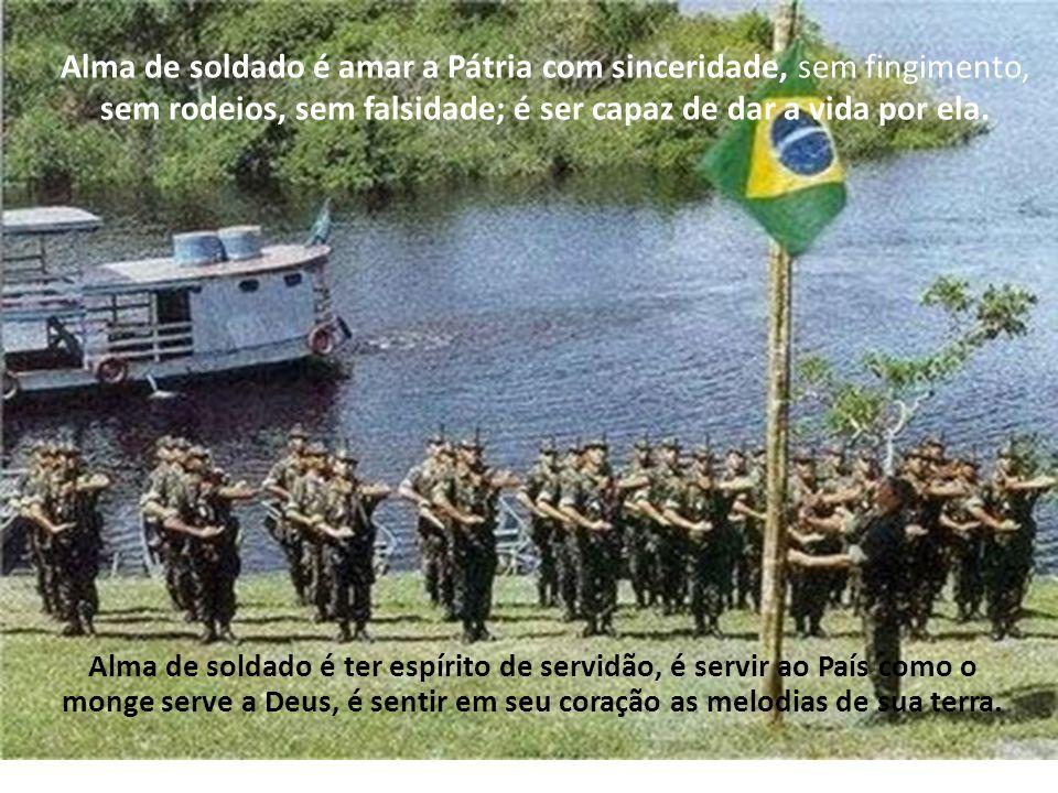 Alma de soldado é amar a Pátria com sinceridade, sem fingimento, sem rodeios, sem falsidade; é ser capaz de dar a vida por ela.