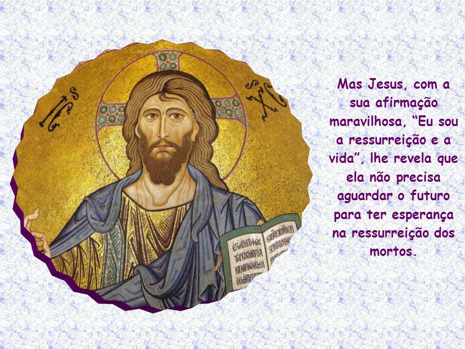 Mas Jesus, com a sua afirmação maravilhosa, Eu sou a ressurreição e a vida , lhe revela que ela não precisa aguardar o futuro para ter esperança na ressurreição dos mortos.