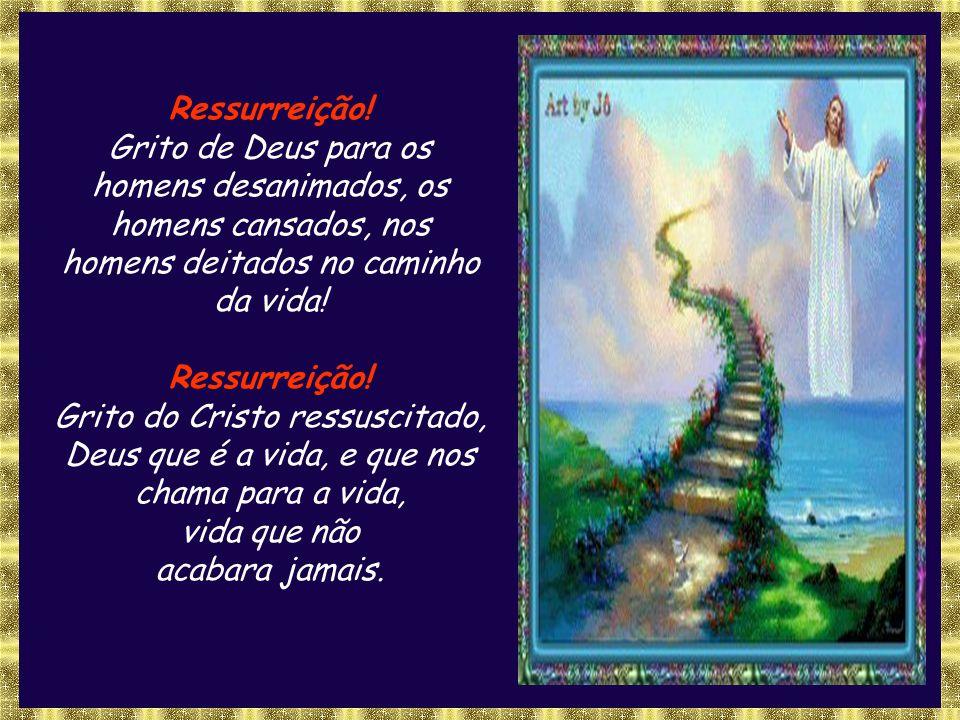Ressurreição! Grito de Deus para os homens desanimados, os homens cansados, nos homens deitados no caminho.