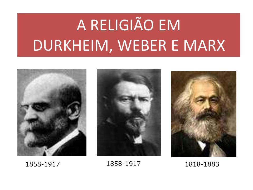 A RELIGIÃO EM DURKHEIM, WEBER E MARX 1858-1917 1858-1917 1818-1883