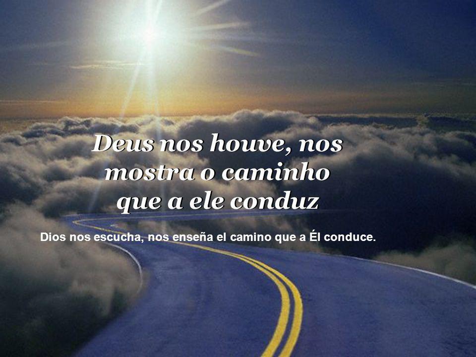 Deus nos houve, nos mostra o caminho que a ele conduz