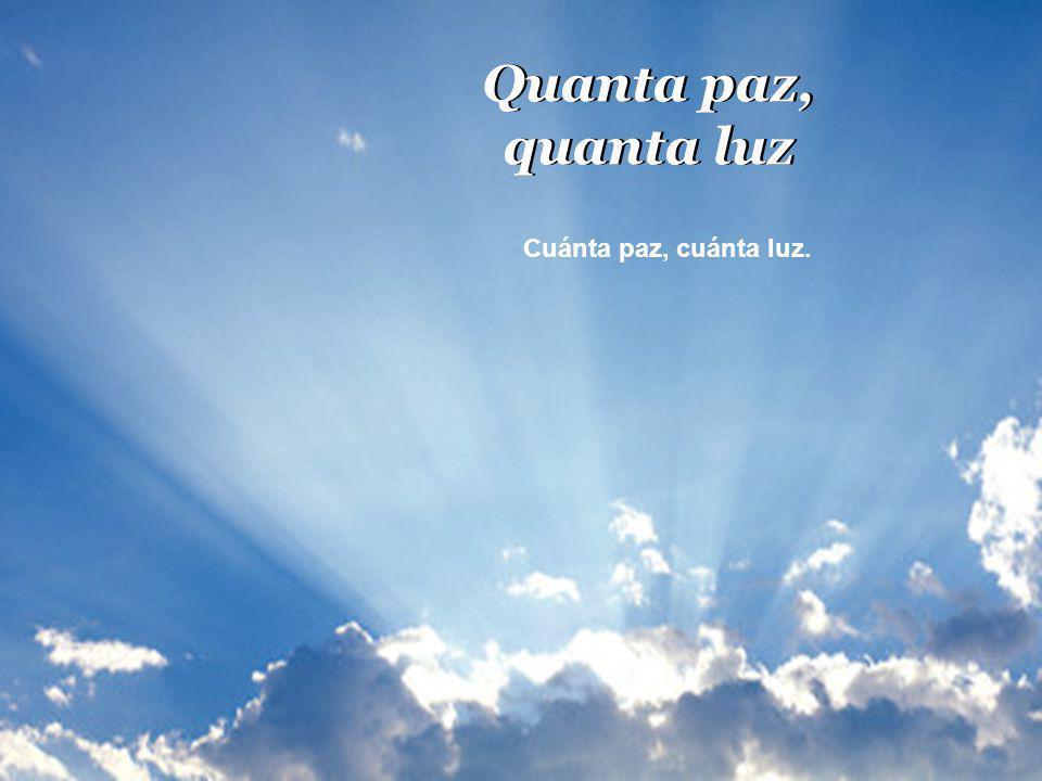 Quanta paz, quanta luz Cuánta paz, cuánta luz.
