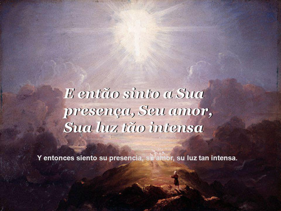 E então sinto a Sua presença, Seu amor, Sua luz tão intensa