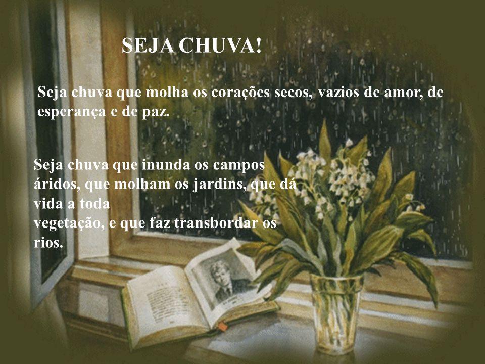 SEJA CHUVA! Seja chuva que molha os corações secos, vazios de amor, de esperança e de paz.