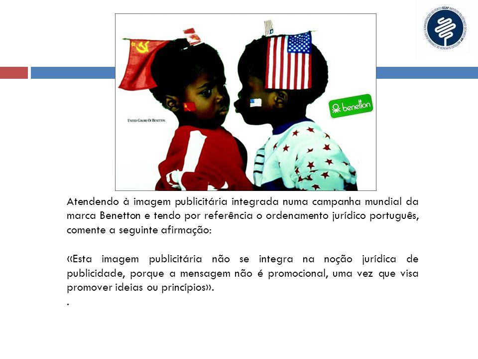 Atendendo à imagem publicitária integrada numa campanha mundial da marca Benetton e tendo por referência o ordenamento jurídico português, comente a seguinte afirmação: