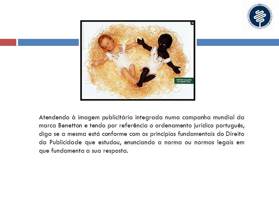 Atendendo à imagem publicitária integrada numa campanha mundial da marca Benetton e tendo por referência o ordenamento jurídico português, diga se a mesma está conforme com os princípios fundamentais do Direito da Publicidade que estudou, enunciando a norma ou normas legais em que fundamenta a sua resposta.
