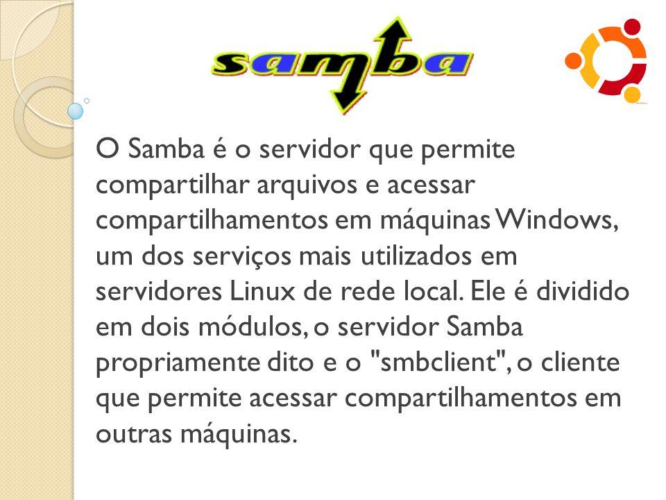 O Samba é o servidor que permite compartilhar arquivos e acessar compartilhamentos em máquinas Windows, um dos serviços mais utilizados em servidores Linux de rede local.