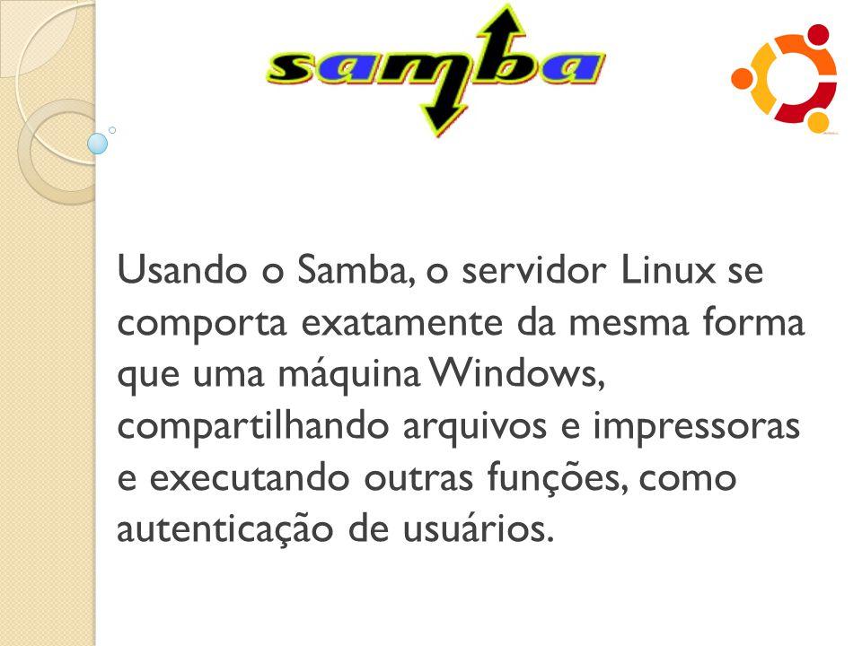 Usando o Samba, o servidor Linux se comporta exatamente da mesma forma que uma máquina Windows, compartilhando arquivos e impressoras e executando outras funções, como autenticação de usuários.