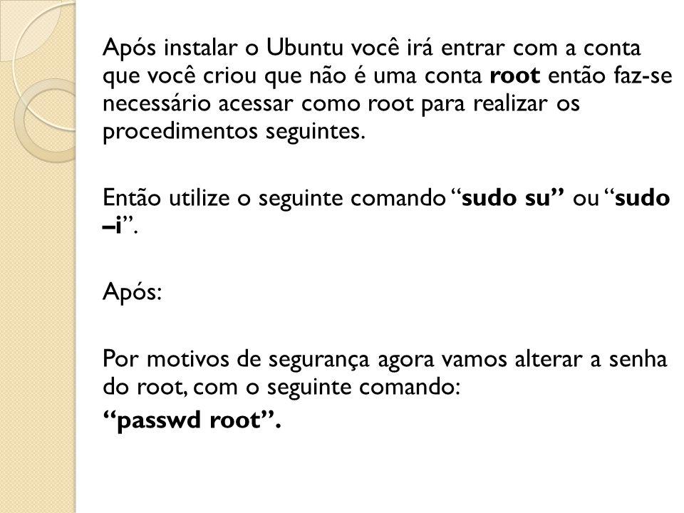 Após instalar o Ubuntu você irá entrar com a conta que você criou que não é uma conta root então faz-se necessário acessar como root para realizar os procedimentos seguintes.