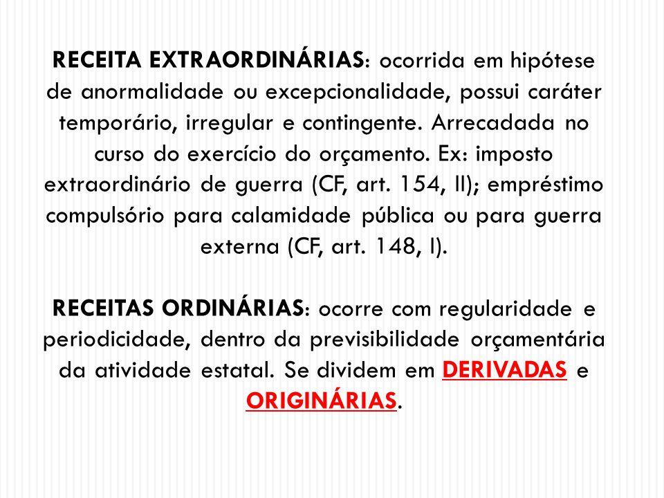 RECEITA EXTRAORDINÁRIAS: ocorrida em hipótese de anormalidade ou excepcionalidade, possui caráter temporário, irregular e contingente. Arrecadada no curso do exercício do orçamento. Ex: imposto extraordinário de guerra (CF, art. 154, II); empréstimo compulsório para calamidade pública ou para guerra externa (CF, art. 148, I).