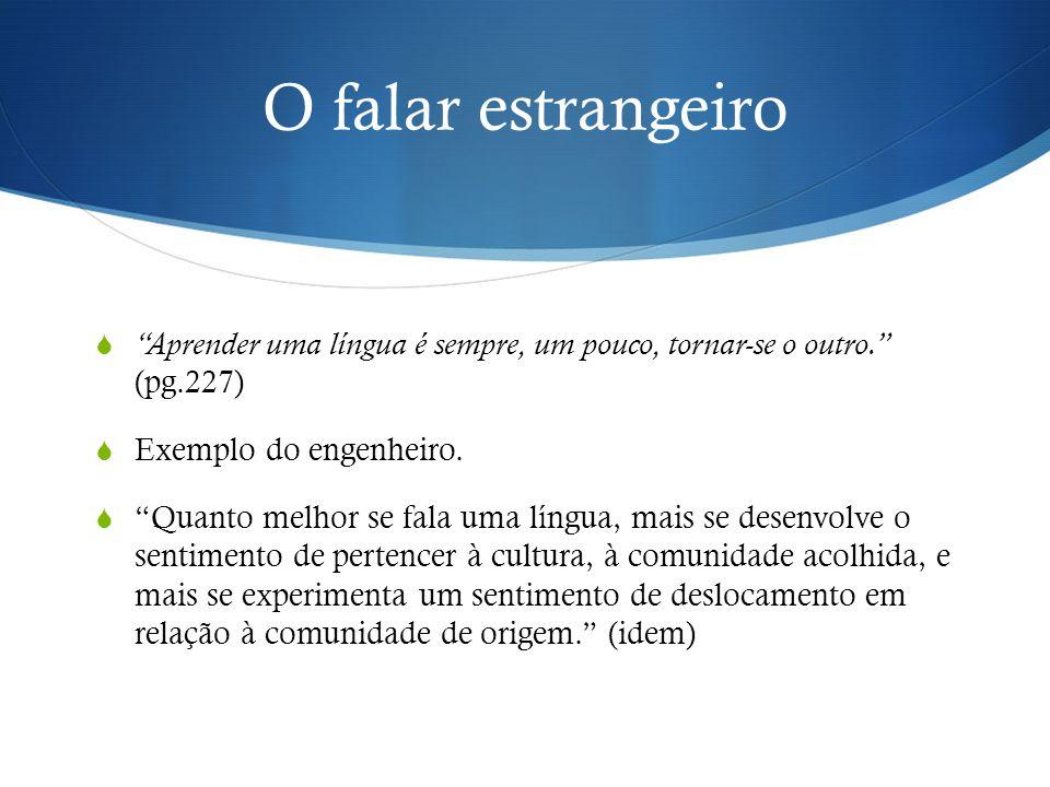 O falar estrangeiro Aprender uma língua é sempre, um pouco, tornar-se o outro. (pg.227) Exemplo do engenheiro.
