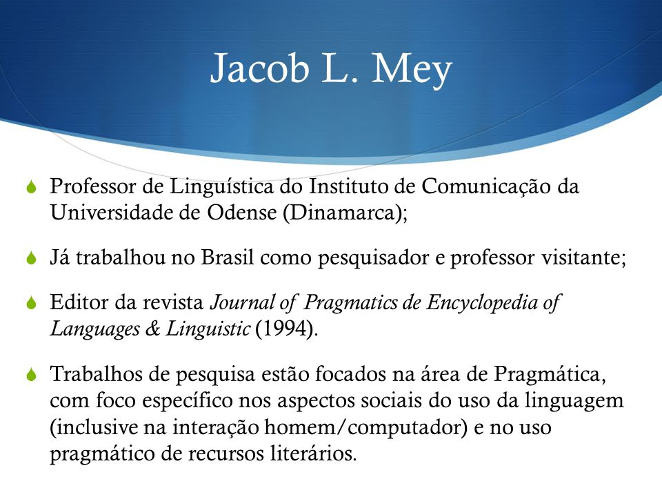 Jacob L. Mey Professor de Linguística do Instituto de Comunicação da Universidade de Odense (Dinamarca);