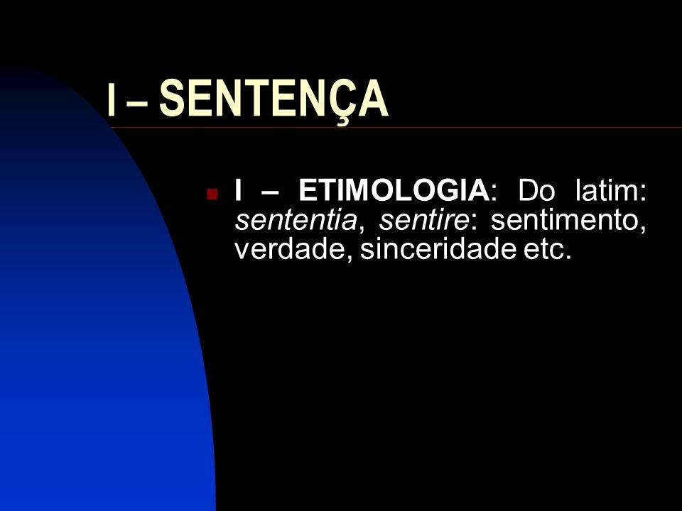 I – SENTENÇA I – ETIMOLOGIA: Do latim: sententia, sentire: sentimento, verdade, sinceridade etc.