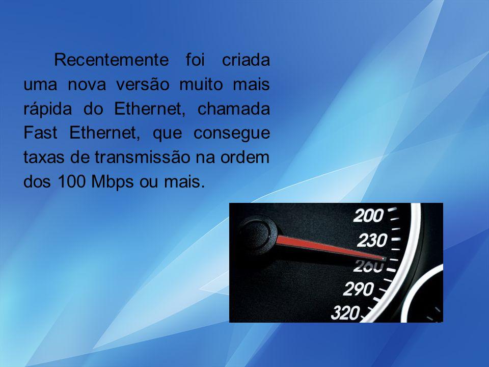 Recentemente foi criada uma nova versão muito mais rápida do Ethernet, chamada Fast Ethernet, que consegue taxas de transmissão na ordem dos 100 Mbps ou mais.