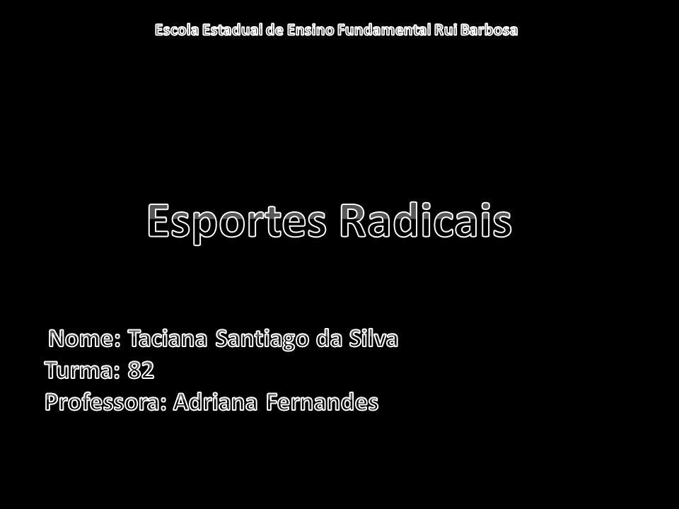 Esportes Radicais Nome: Taciana Santiago da Silva Turma: 82