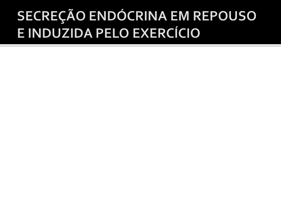SECREÇÃO ENDÓCRINA EM REPOUSO E INDUZIDA PELO EXERCÍCIO