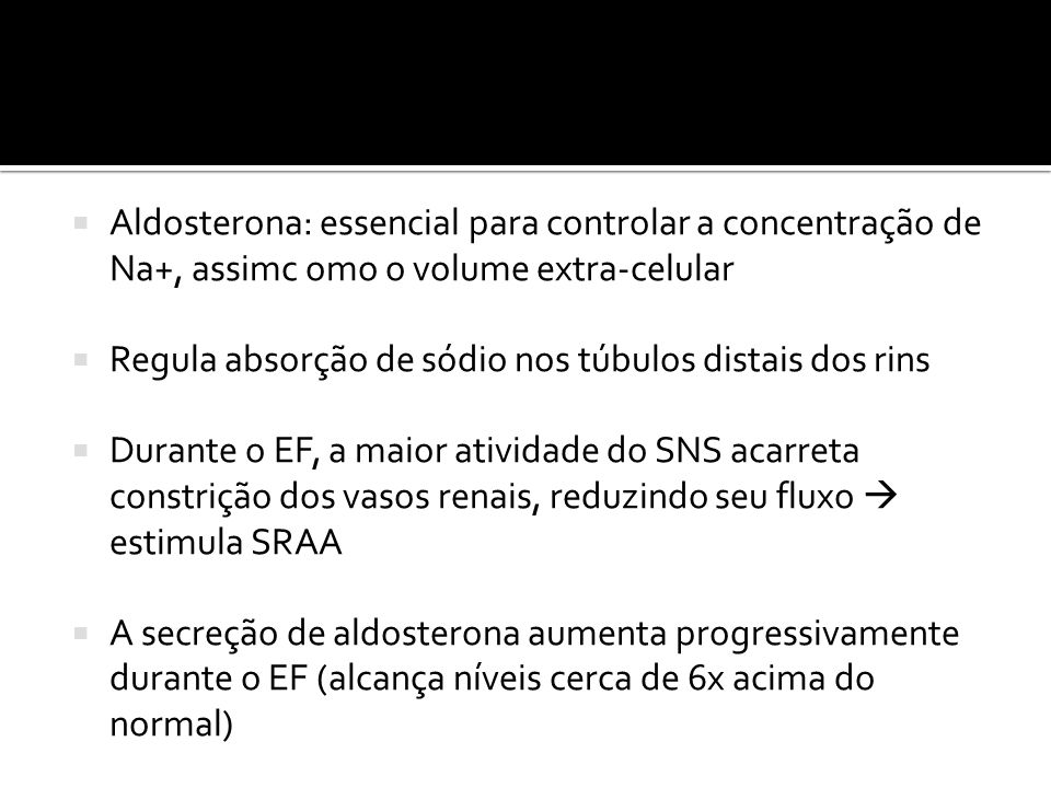 Aldosterona: essencial para controlar a concentração de Na+, assimc omo o volume extra-celular