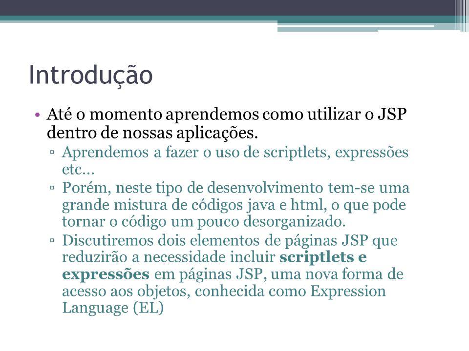 Introdução Até o momento aprendemos como utilizar o JSP dentro de nossas aplicações. Aprendemos a fazer o uso de scriptlets, expressões etc...