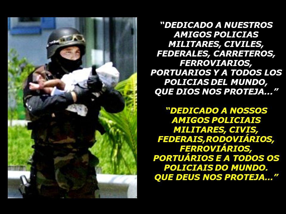 DEDICADO A NUESTROS AMIGOS POLICIAS MILITARES, CIVILES, FEDERALES, CARRETEROS, FERROVIARIOS, PORTUARIOS Y A TODOS LOS POLICIAS DEL MUNDO,