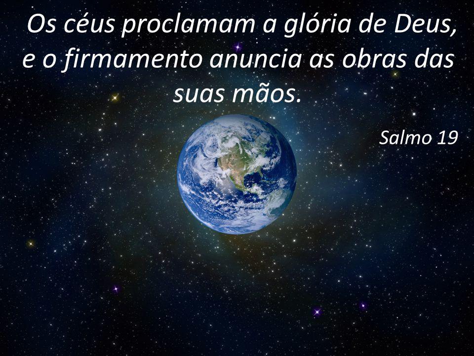 Os céus proclamam a glória de Deus, e o firmamento anuncia as obras das suas mãos.