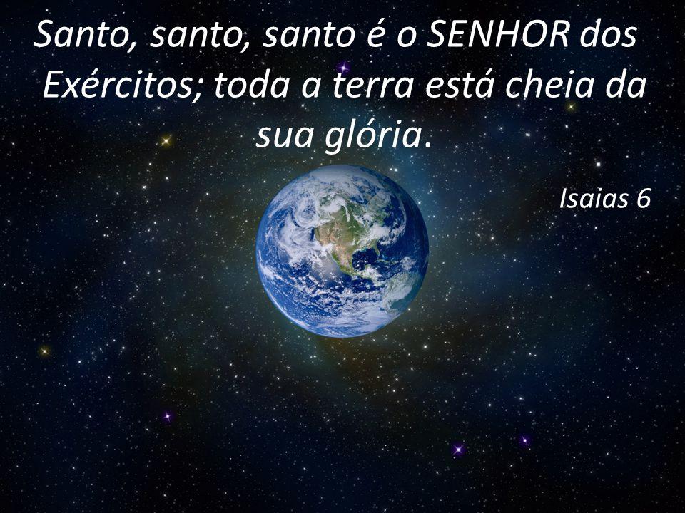 Santo, santo, santo é o SENHOR dos Exércitos; toda a terra está cheia da sua glória.
