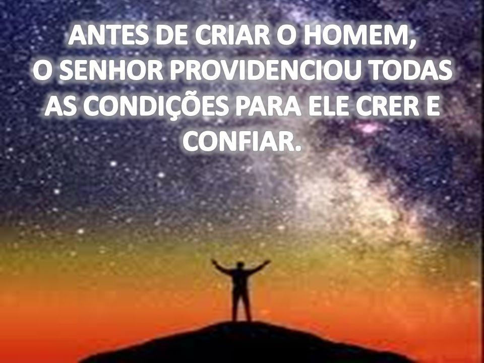 ANTES DE CRIAR O HOMEM, O SENHOR PROVIDENCIOU TODAS AS CONDIÇÕES PARA ELE CRER E CONFIAR.