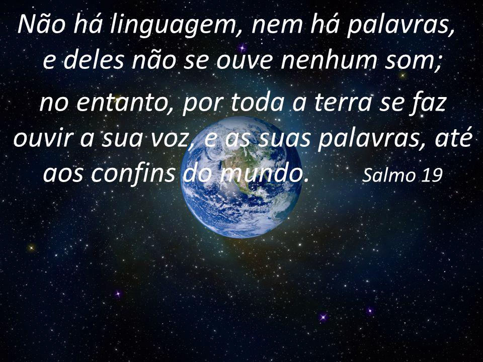 Não há linguagem, nem há palavras, e deles não se ouve nenhum som;