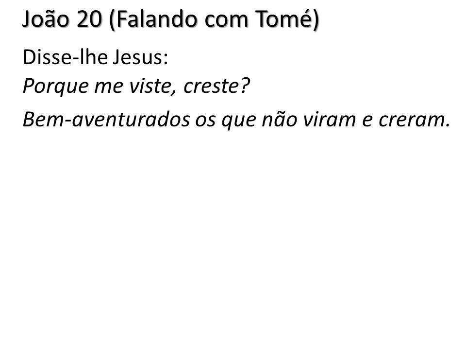 João 20 (Falando com Tomé) Disse-lhe Jesus: Porque me viste, creste
