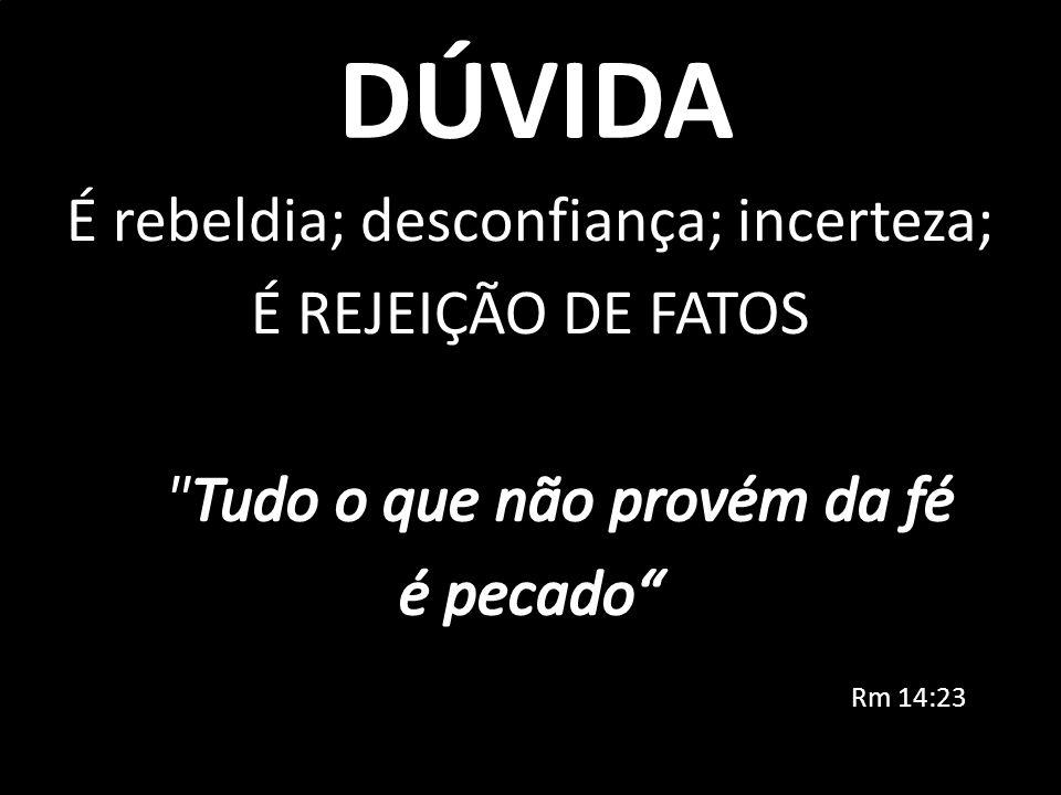 DÚVIDA É rebeldia; desconfiança; incerteza; É REJEIÇÃO DE FATOS