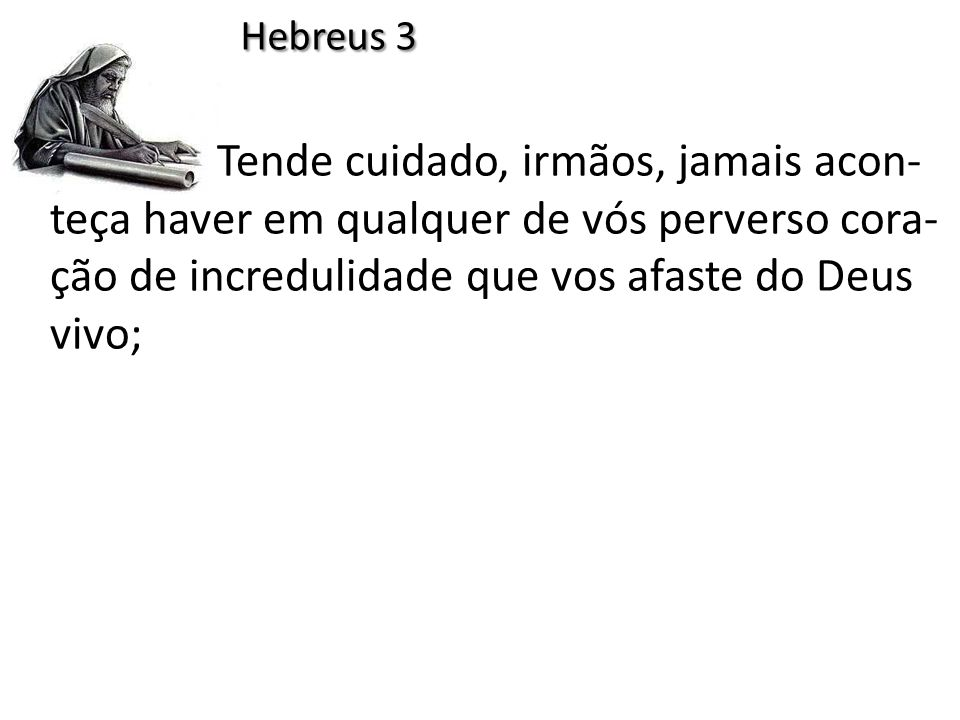 Hebreus 3 Tende cuidado, irmãos, jamais acon-teça haver em qualquer de vós perverso cora-ção de incredulidade que vos afaste do Deus vivo;