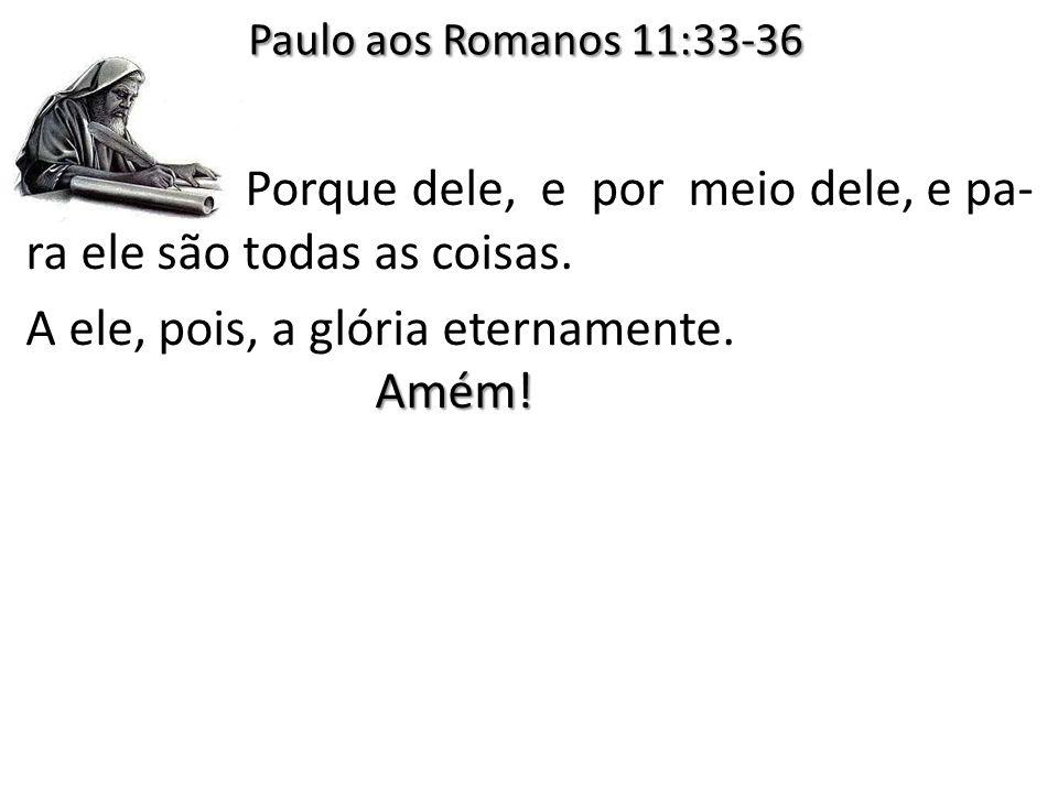 Paulo aos Romanos 11:33-36 Porque dele, e por meio dele, e pa-ra ele são todas as coisas.