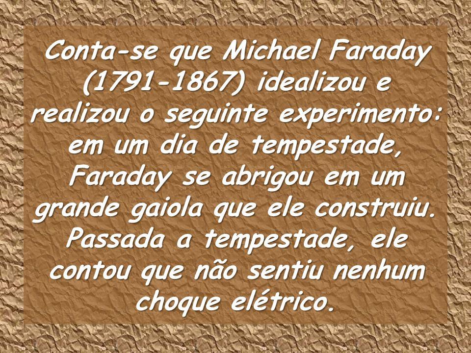 Conta-se que Michael Faraday (1791-1867) idealizou e realizou o seguinte experimento: em um dia de tempestade, Faraday se abrigou em um grande gaiola que ele construiu.