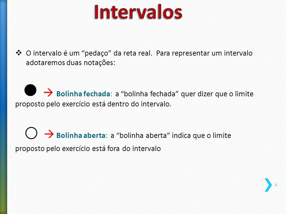 Intervalos O intervalo é um pedaço da reta real. Para representar um intervalo adotaremos duas notações: