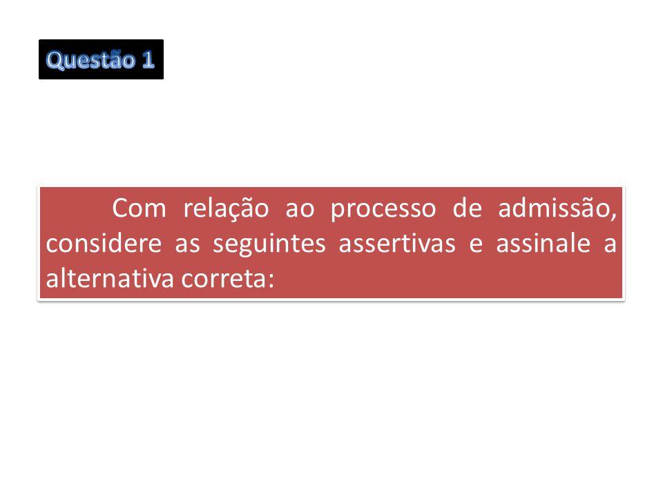 Questão 1 Com relação ao processo de admissão, considere as seguintes assertivas e assinale a alternativa correta: