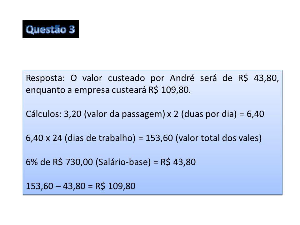 Questão 3 Resposta: O valor custeado por André será de R$ 43,80, enquanto a empresa custeará R$ 109,80.