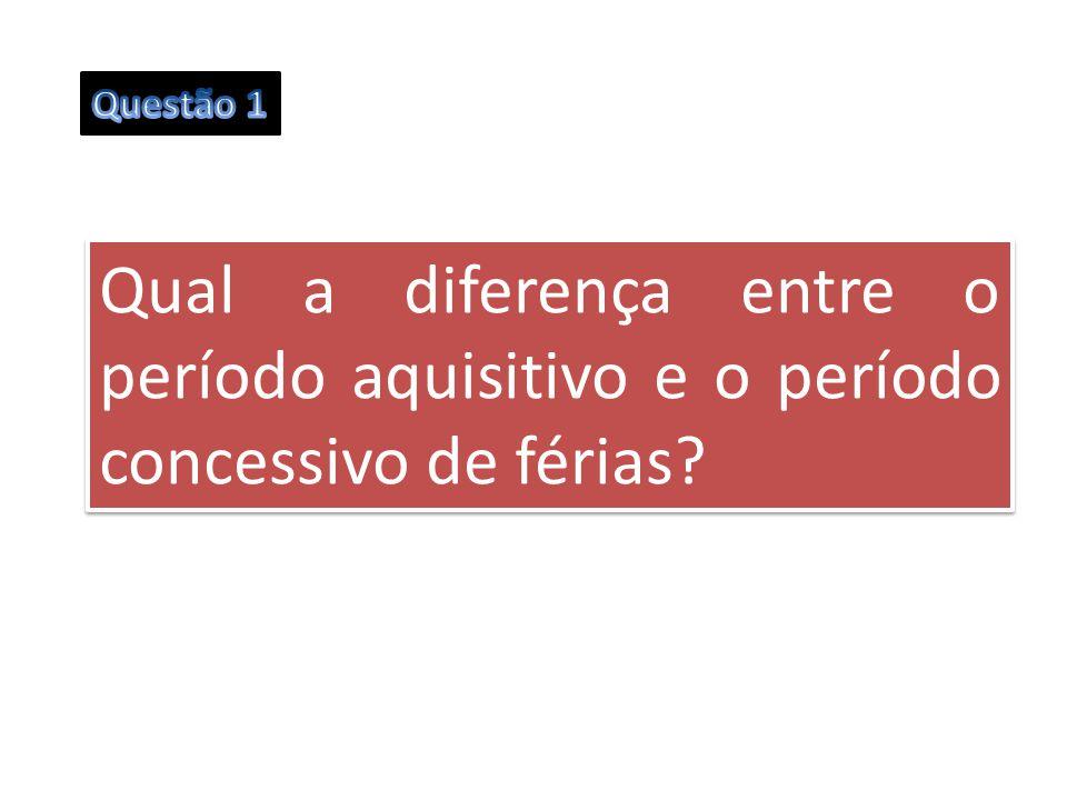 Questão 1 Qual a diferença entre o período aquisitivo e o período concessivo de férias
