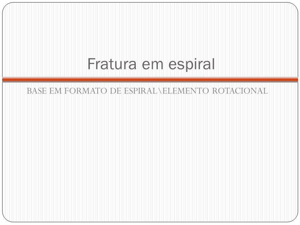 Fratura em espiral BASE EM FORMATO DE ESPIRAL\ELEMENTO ROTACIONAL