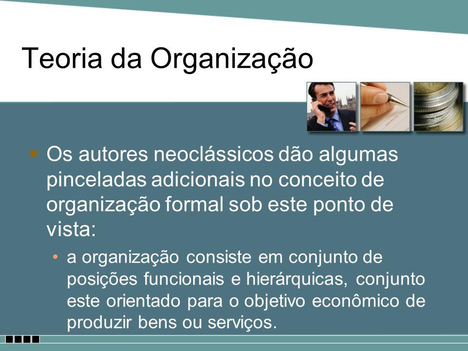 Teoria da Organização Os autores neoclássicos dão algumas pinceladas adicionais no conceito de organização formal sob este ponto de vista: