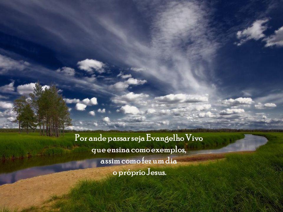 Por ande passar seja Evangelho Vivo que ensina como exemplos,