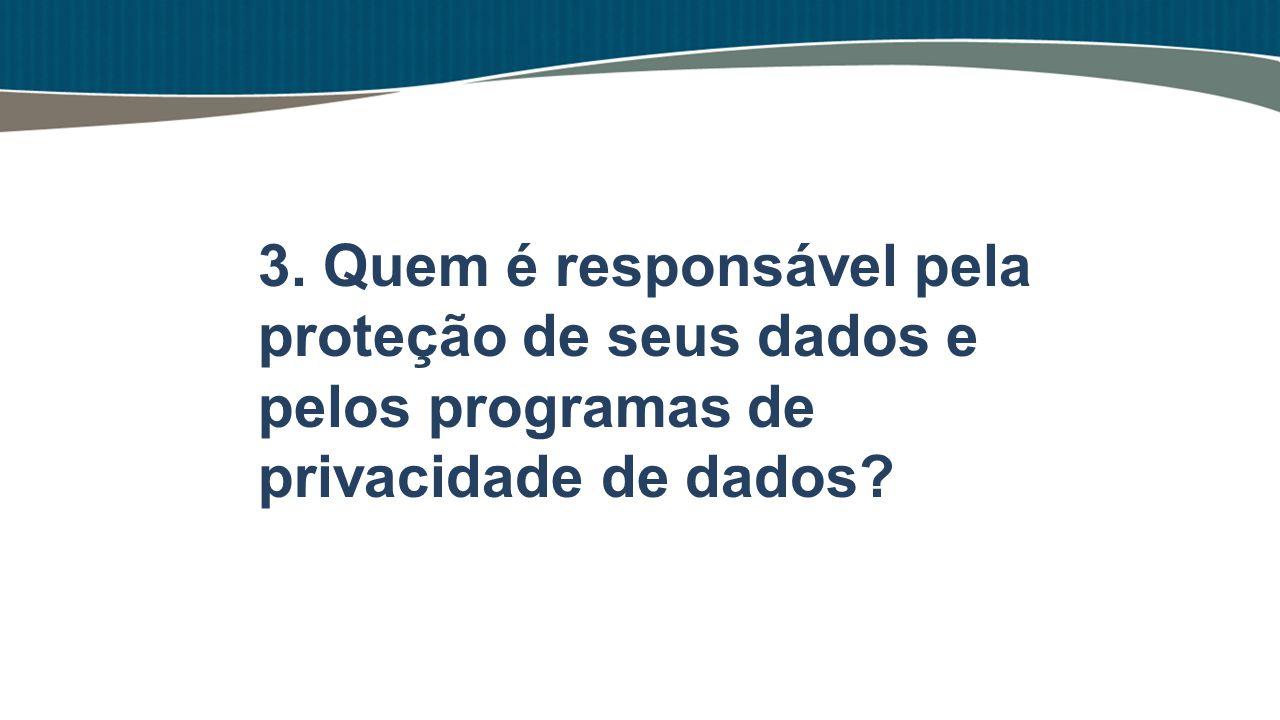 3. Quem é responsável pela proteção de seus dados e pelos programas de privacidade de dados
