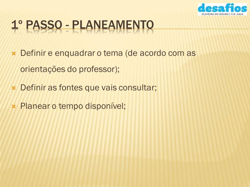 1º Passo - Planeamento Definir e enquadrar o tema (de acordo com as orientações do professor); Definir as fontes que vais consultar;