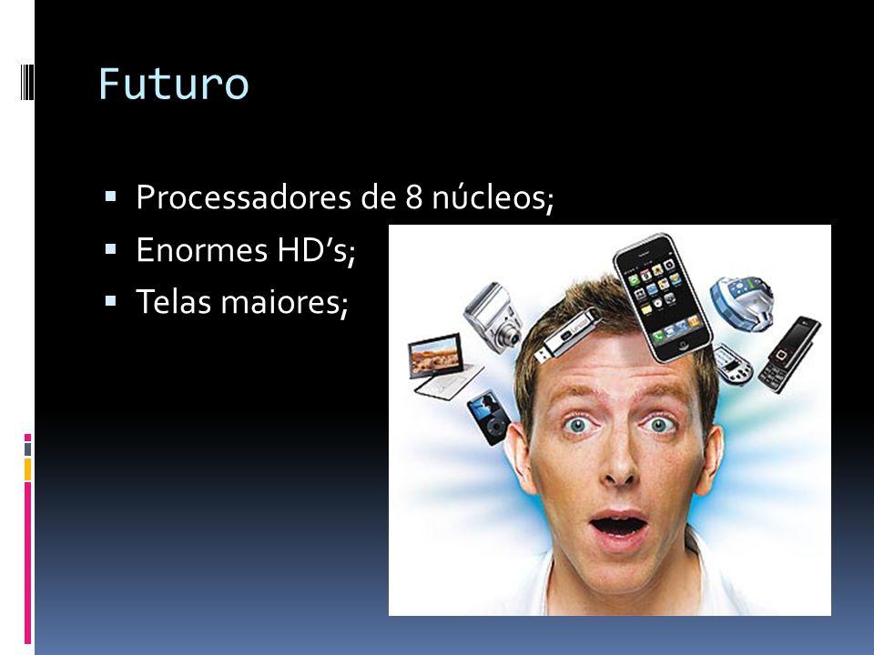Futuro Processadores de 8 núcleos; Enormes HD's; Telas maiores;