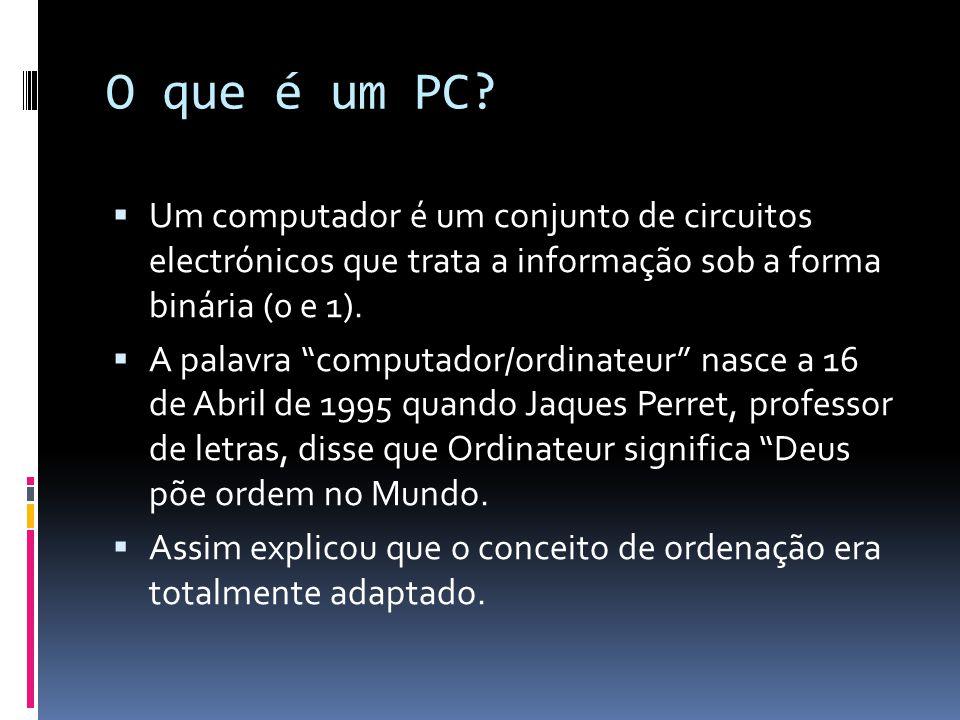O que é um PC Um computador é um conjunto de circuitos electrónicos que trata a informação sob a forma binária (0 e 1).